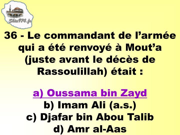 36 - Le commandant del'armée qui a été renvoyé à Mout'a (juste avant le décès de Rassoulillah) était :