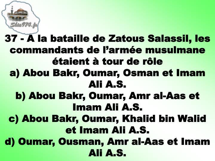37 - A la bataille de Zatous Salassil, les commandants de l'armée musulmane étaient à tour de rôle