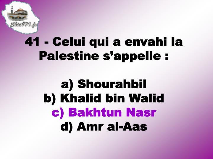 41 - Celui qui a envahi la Palestine s'appelle: