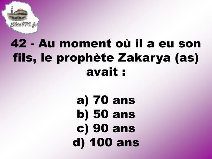42 - Au moment o il a eu son fils, le prophte Zakarya (as) avait :