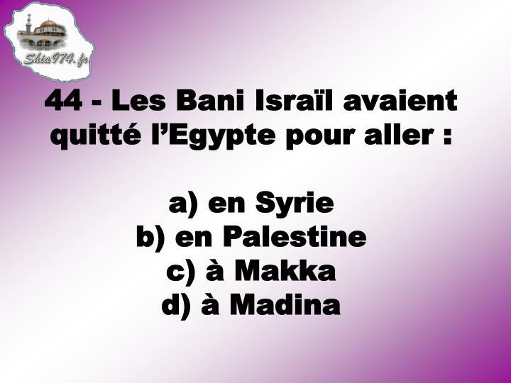 44 - Les Bani Israïl avaient quitté l'Egypte pour aller :