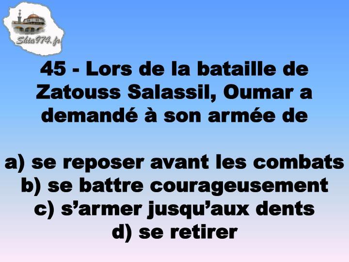 45 - Lors de la bataille de Zatouss Salassil, Oumar a demandé à son armée de