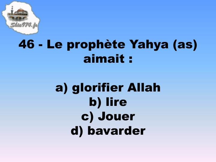 46 - Le prophte Yahya (as) aimait :