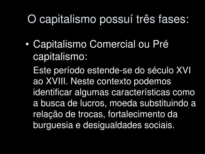 O capitalismo possuí três fases: