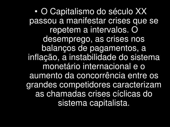 O Capitalismo do século XX passou a manifestar crises que se repetem a intervalos. O desemprego, as crises nos balanços de pagamentos, a inflação, a instabilidade do sistema monetário internacional e o aumento da concorrência entre os grandes competidores caracterizam as chamadas crises cíclicas do sistema capitalista.
