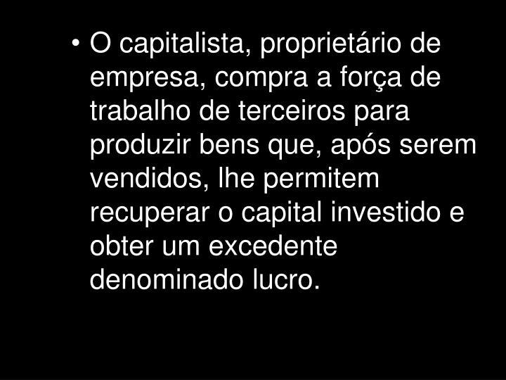 O capitalista, proprietário de empresa, compra a força de trabalho de terceiros para produzir bens que, após serem vendidos, lhe permitem recuperar o capital investido e obter um excedente denominado lucro.