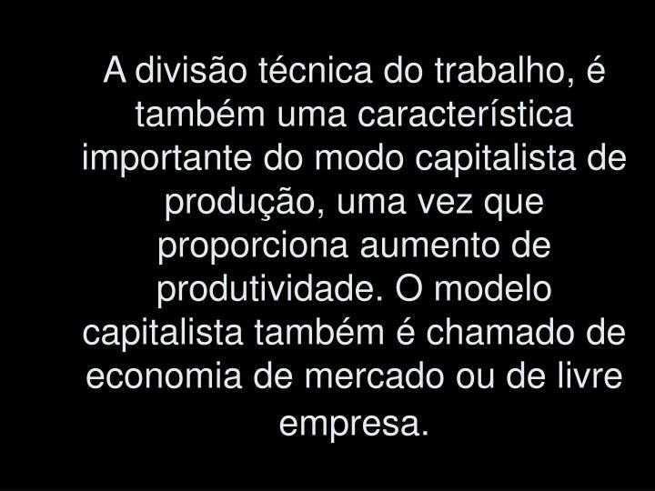 A divisão técnica do trabalho, é também uma característica importante do modo capitalista de produção, uma vez que proporciona aumento de produtividade. O modelo capitalista também é chamado de economia de mercado ou de livre empresa.
