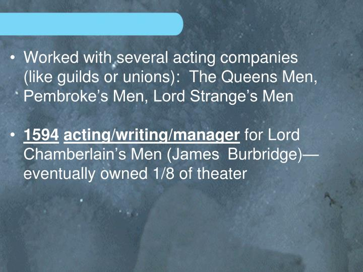 Worked with several acting companies (like guilds or unions):  The Queens Men, Pembroke's Men, Lord Strange's Men