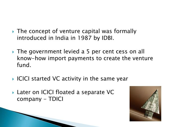 The concept of venture capital was formally introduced in India in 1987 by IDBI.