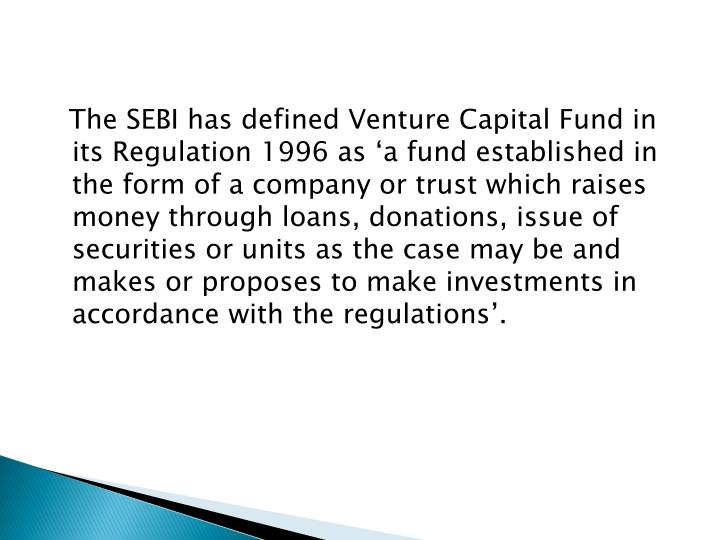 The SEBI has defined Venture Capital Fund in its Regulation 1996 as 'a fund established in the form of a company or trust which raises money through loans, donations, issue of securities or units as the case may be and makes or proposes to make investments in accordance with the regulations'.