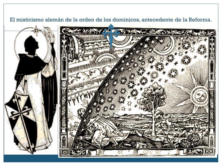 El misticismo alemán de la orden de los dominicos, antecedente de la Reforma.