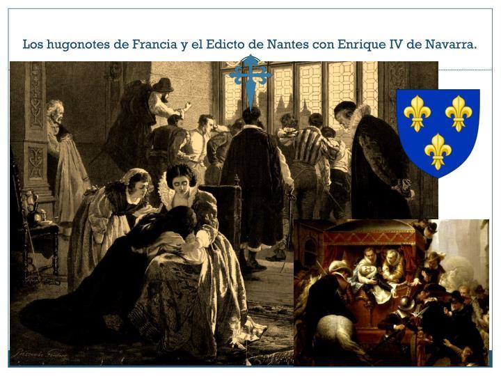 Los hugonotes de Francia y el Edicto de Nantes con Enrique IV de Navarra.