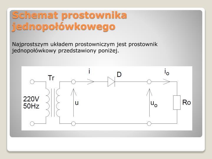Najprostszym układem prostowniczym jest prostownik jednopołówkowy przedstawiony poniżej.