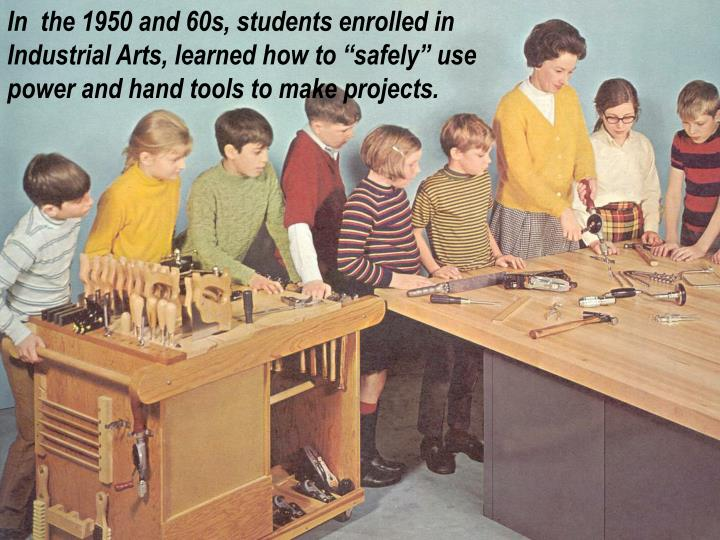 "In  the 1950 and 60s, students enrolled in Industrial Arts, learned how to ""safely"" use power and hand tools to make projects."