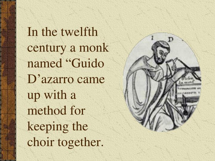 "In the twelfth century a monk named ""Guido D'azarro came up with a method for keeping the choir together."