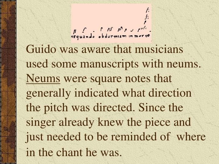 Guido was aware that musicians used some manuscripts with neums.