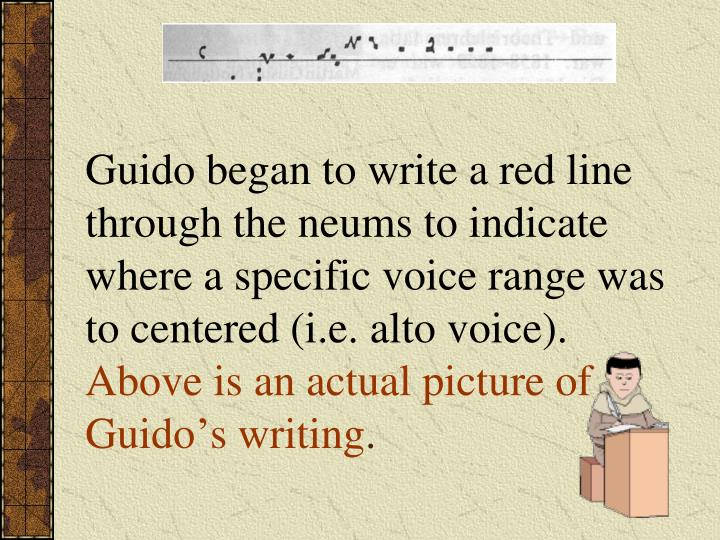Guido began to write a red line through the neums to indicate where a specific voice range was to centered (i.e. alto voice).