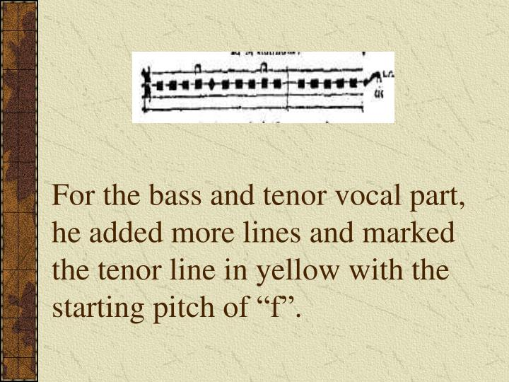 "For the bass and tenor vocal part, he added more lines and marked the tenor line in yellow with the starting pitch of ""f""."