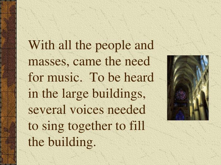 With all the people and masses, came the need for music.  To be heard in the large buildings, several voices needed to sing together to fill the building.