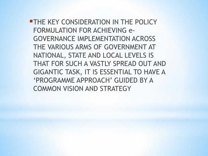 THE KEY CONSIDERATION IN THE POLICY FORMULATION FOR ACHIEVING e-GOVERNANCE IMPLEMENTATION ACROSS THE VARIOUS ARMS OF GOVERNMENT AT NATIONAL, STATE AND LOCAL LEVELS IS THAT FOR SUCH A VASTLY SPREAD OUT AND GIGANTIC TASK, IT IS ESSENTIAL TO HAVE A