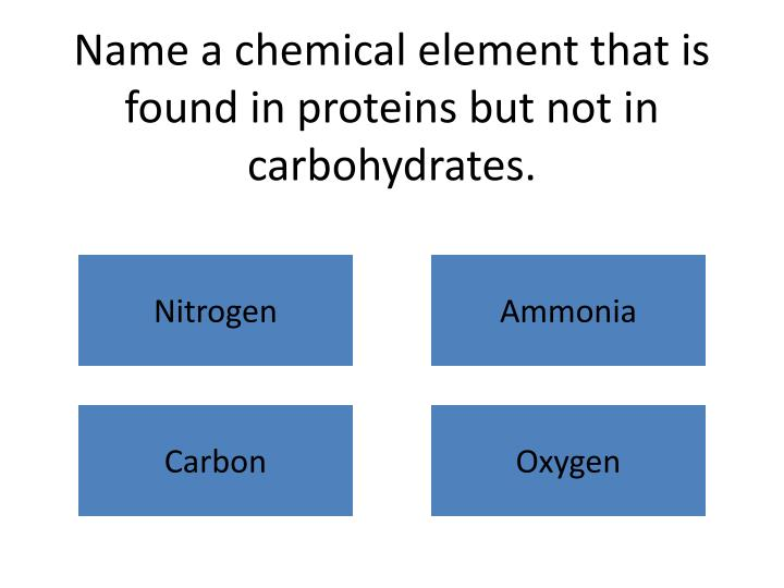 Name a chemical element that is found in proteins but not in carbohydrates.