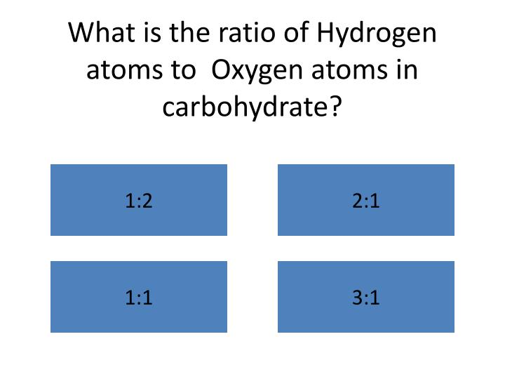 What is the ratio of Hydrogen atoms to  Oxygen atoms in carbohydrate?