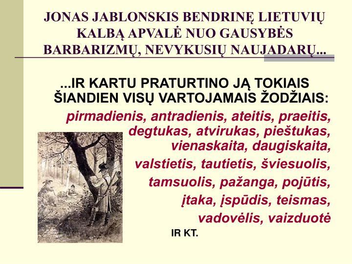 JONAS JABLONSKIS BENDRINĘ LIETUVIŲ KALBĄ APVALĖ NUO GAUSYBĖS BARBARIZMŲ, NEVYKUSIŲ NAUJADARŲ...