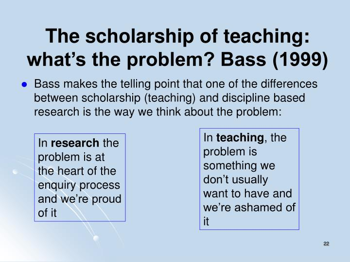 The scholarship of teaching: what's the problem? Bass (1999)