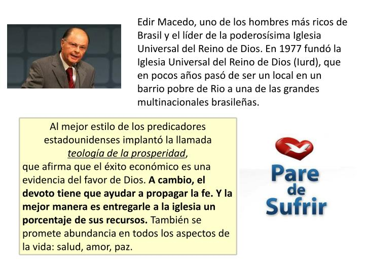 Edir Macedo, uno de los hombres más ricos de Brasil y el líder de la poderosísima Iglesia Universal del Reino de Dios. En 1977 fundó la Iglesia Universal del Reino de Dios (Iurd), que en pocos años pasó de ser un local en un barrio pobre de Rio a una de las grandes multinacionales brasileñas.