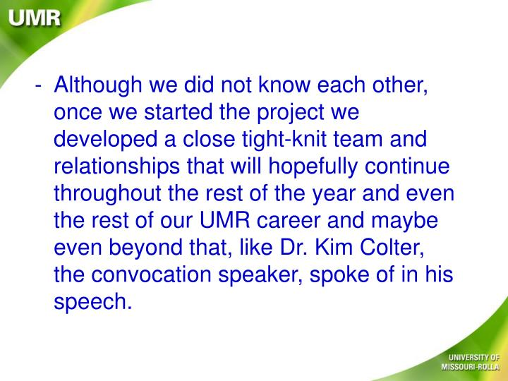 Although we did not know each other, once we started the project we developed a close tight-knit team and relationships that will hopefully continue throughout the rest of the year and even the rest of our UMR career and maybe even beyond that, like Dr. Kim Colter, the convocation speaker, spoke of in his speech.