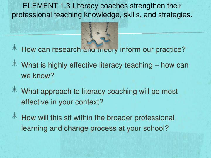 ELEMENT 1.3 Literacy coaches strengthen their professional teaching knowledge, skills, and strategies.