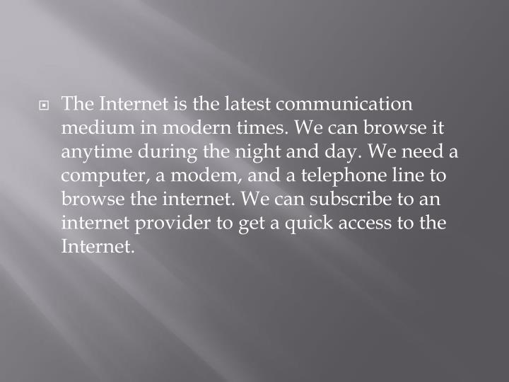 The Internet is the latest communication medium in modern times. We can browse it anytime during the night and day. We need a computer, a modem, and a telephone line to browse the internet. We can subscribe to an internet provider to get a quick access to the Internet.
