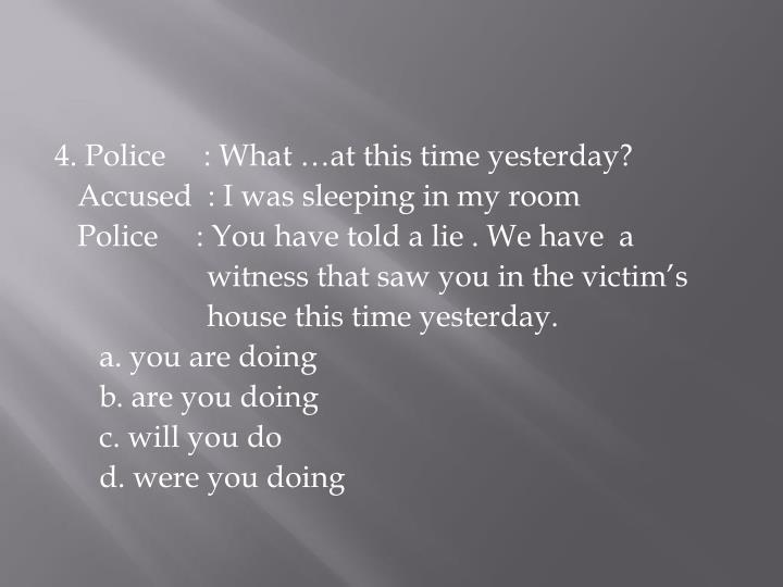 4. Police     : What …at this time yesterday?