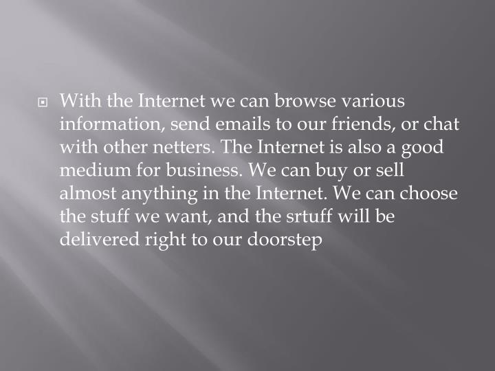 With the Internet we can browse various information, send emails to our friends, or chat with other netters. The Internet is also a good medium for business. We can buy or sell almost anything in the Internet. We can choose the stuff we want, and the srtuff will be delivered right to our doorstep
