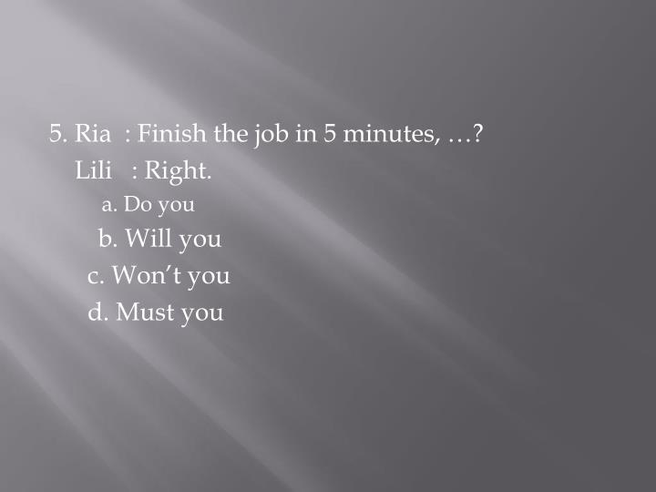 5. Ria  : Finish the job in 5 minutes, …?