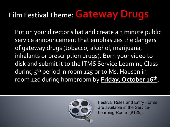 Put on your director's hat and create a 3 minute public service announcement that emphasizes the dangers of gateway drugs (tobacco, alcohol, marijuana, inhalants or prescription drugs). Burn your video to disk and submit it to the ITMS Service Learning Class during 5