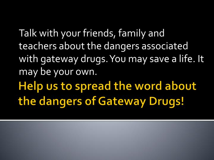 Talk with your friends, family and teachers about the dangers associated with gateway drugs. You may save a life. It may be your own.