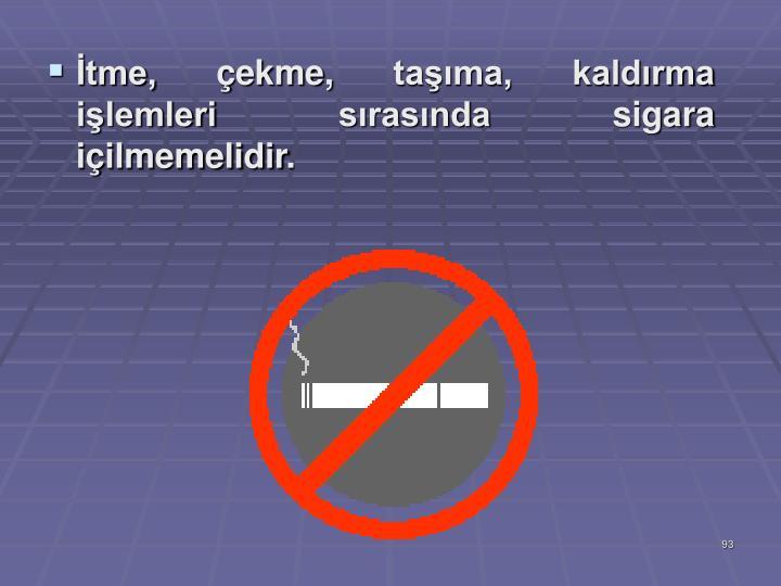 İtme, çekme, taşıma, kaldırma işlemleri sırasında sigara içilmemelidir.