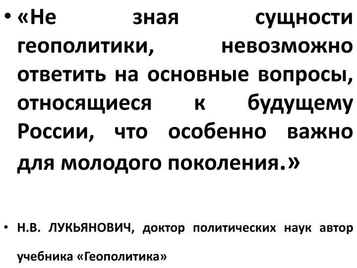 «Не зная сущности геополитики, невозможно ответить на основные вопросы, относящиеся к будущему России, что особенно важно для молодого поколения