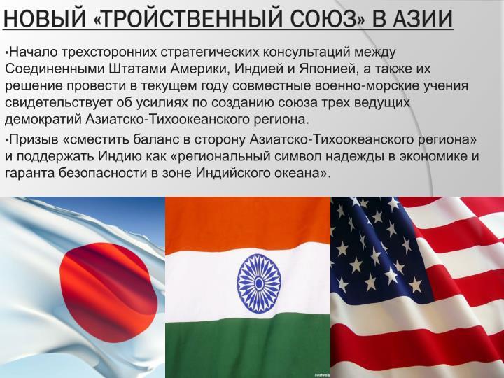 Начало трехсторонних стратегических консультаций между Соединенными Штатами Америки, Индией и Японией, а также их решение провести в текущем году совместные военно-морские учения свидетельствует об усилиях по созданию союза трех ведущих демократий Азиатско-Тихоокеанского региона.