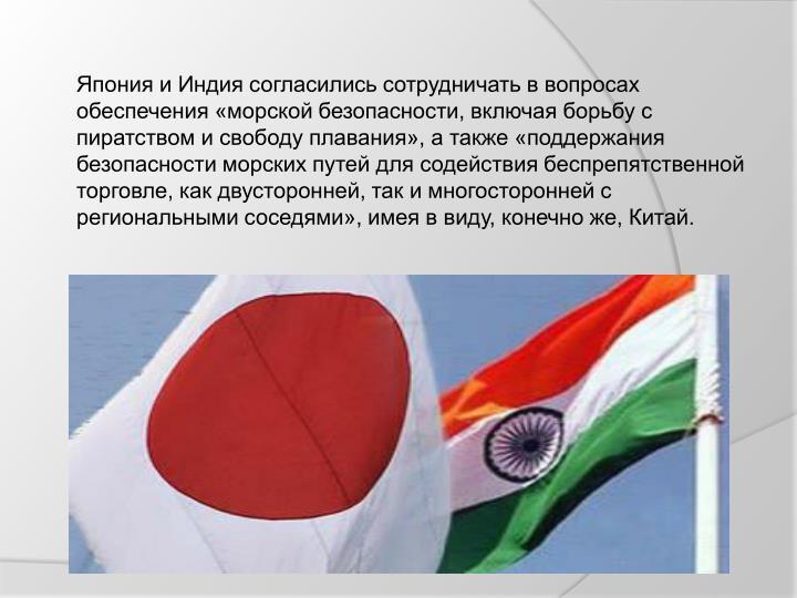 Япония и Индия согласились сотрудничать в вопросах обеспечения «морской безопасности, включая борьбу с пиратством и свободу плавания», а также «поддержания безопасности морских путей для содействия беспрепятственной торговле, как двусторонней, так и многосторонней с региональными соседями», имея в виду, конечно же, Китай.
