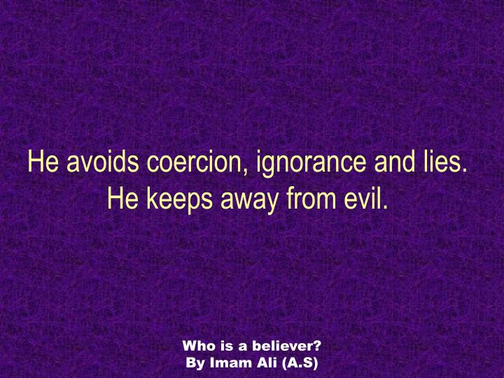 He avoids coercion, ignorance and lies. He keeps away from evil.