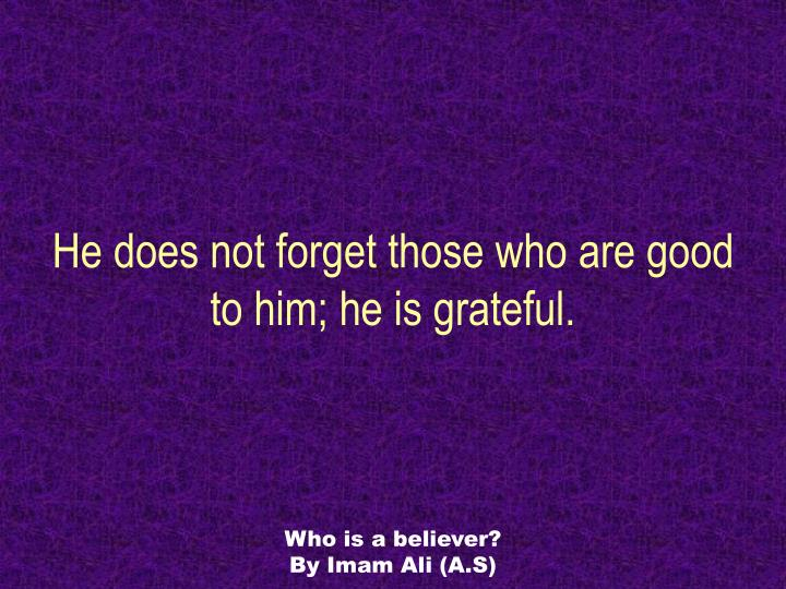 He does not forget those who are good to him; he is grateful.