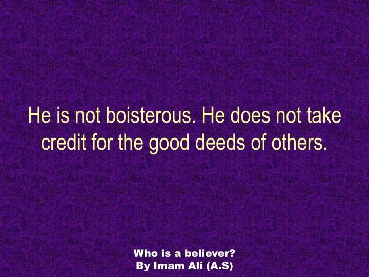 He is not boisterous. He does not take credit for the good deeds of others.