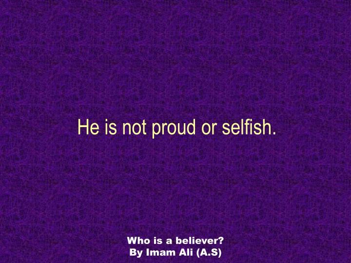 He is not proud or selfish.