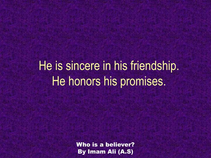 He is sincere in his friendship.