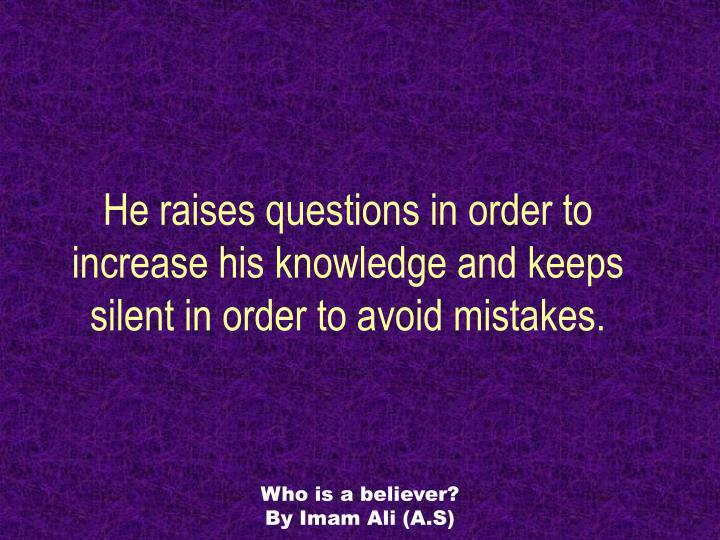 He raises questions in order to increase his knowledge and keeps silent in order to avoid mistakes.