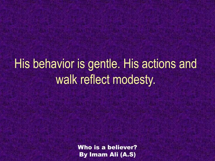 His behavior is gentle. His actions and walk reflect modesty.