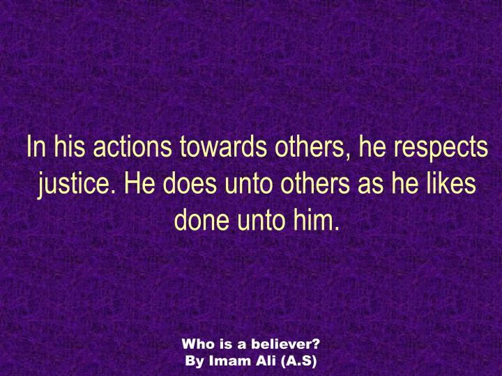In his actions towards others, he respects justice. He does unto others as he likes done unto him.