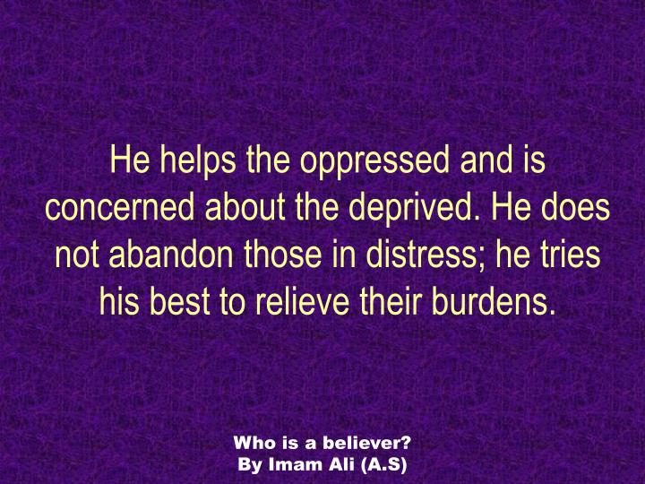 He helps the oppressed and is concerned about the deprived. He does not abandon those in distress; he tries his best to relieve their burdens.